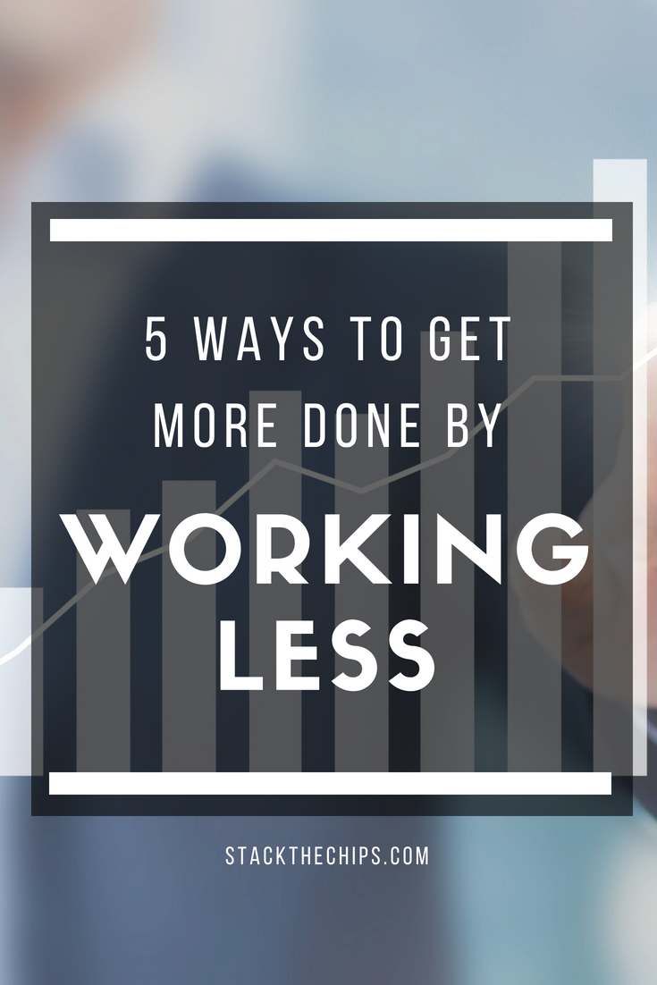 5 Ways To Get More Done By Working Less